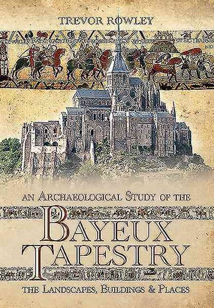 Archaeological Study of the Bayeux Tapestry: The Landscapes, Buildings and Places