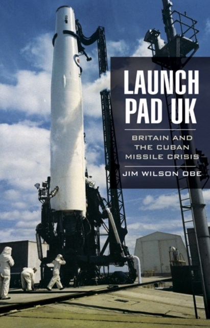 Launch Pad UK: Britain and the Cuban Missile Crisis