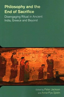 Philosophy and the End of Sacrifice: Disengaging Ritual in Ancient India, Greece and Beyond by Peter Jackson, Anna-Pya Sjodin (9781781791257) - PaperBack - History Ancient & Medieval History