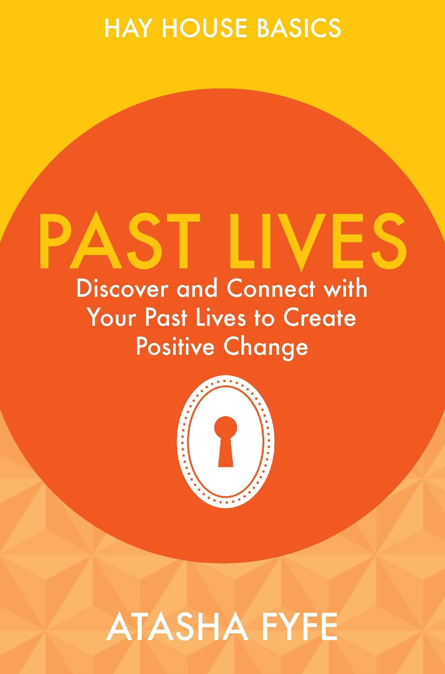 Past Lives: Discover and Connect with Your Past Lives to Create Positive: Hay House Basics