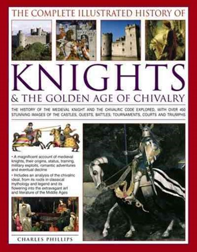 Complete Illustrated History of Knights & the Golden Age of Chivalry