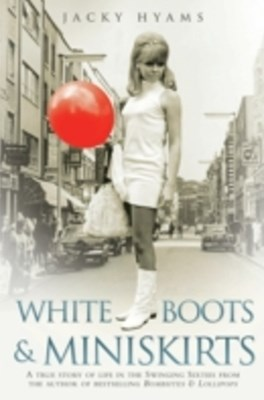 White Boots & Miniskirts - A True Story of Life in the Swinging Sixties