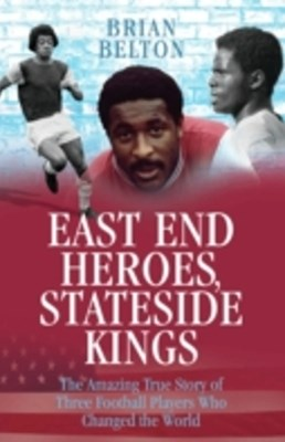 East End Heroes, Stateside Kings - The Amazing True Story of Three Footballer Players Who Changed the World