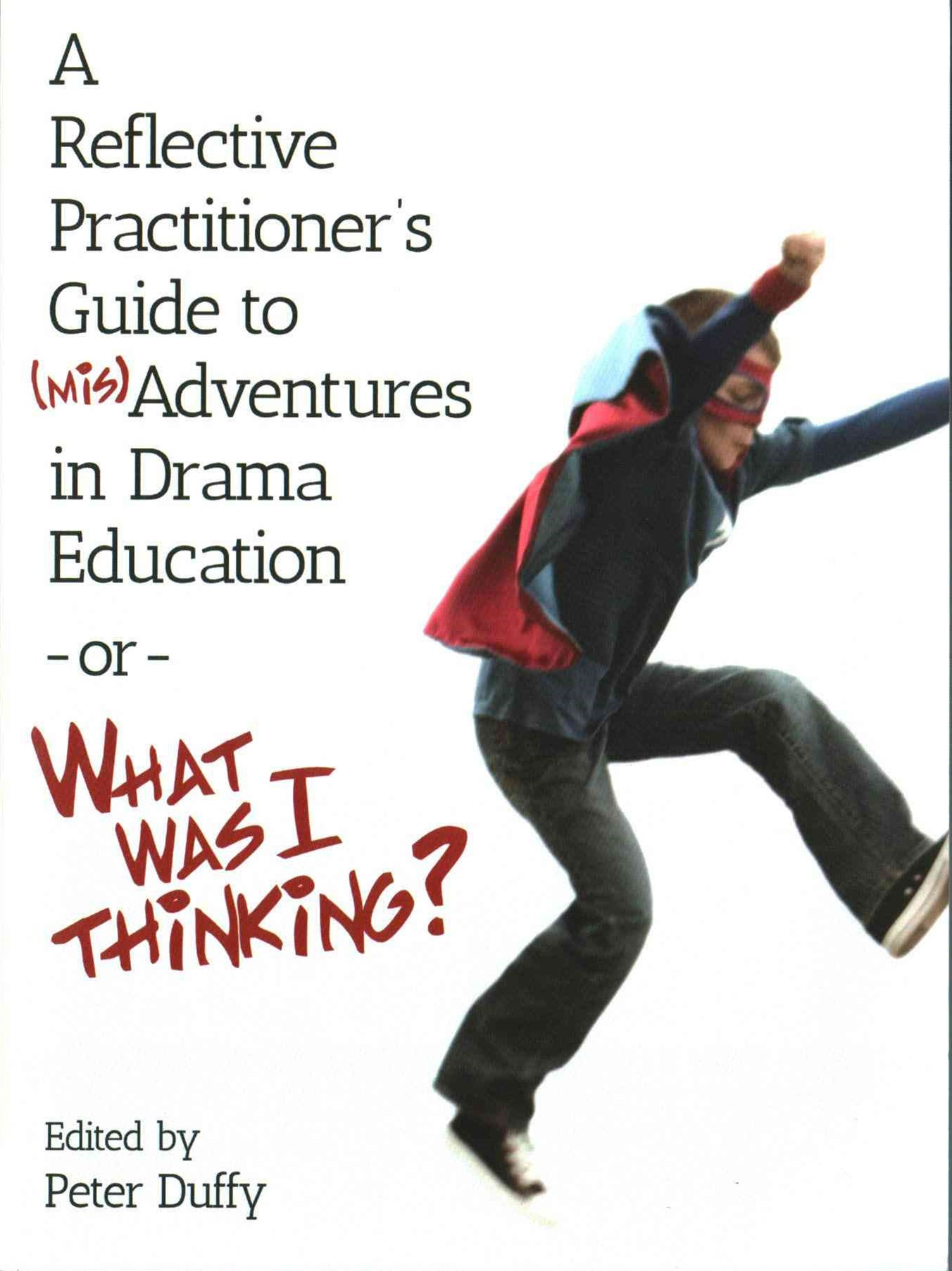 Reflective Practitioner's Guide to (Mis)Adventures in Drama Education -or- What Was I Thinking?
