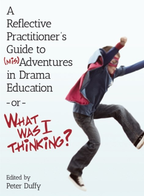 Reflective Practitioner's Guide to (Mis)Adventures in Drama Education - or - What Was I Thinking?