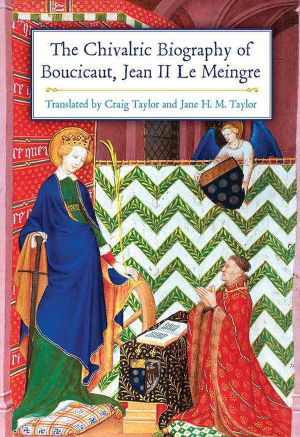 The Chivalric Biography of Boucicaut (Jean II le Meingre)