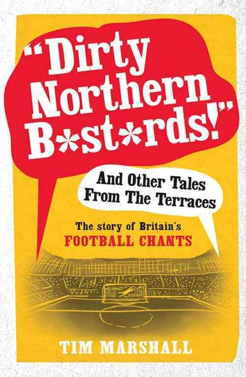 &quote;Dirty Northern B*st*rds&quote; and Other Tales from the Terraces