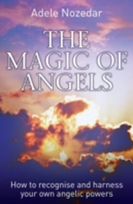 Magic of Angels - How to Recognise and Harness Your Own Angelic Powers