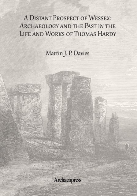 Distant Prospect of Wessex: Archaeology and the Past in the Life and Works of Thomas Hardy.