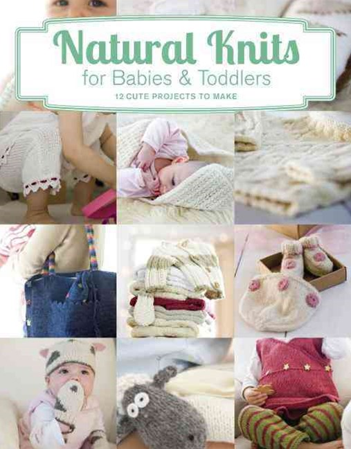 Natural Knits for Babies and Toddlers: 12 Cute Projects to Make