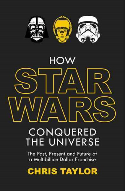 How Star Wars Conquered the Universe: The Past, Present, and Future of aMultibillion Dollar Franchi