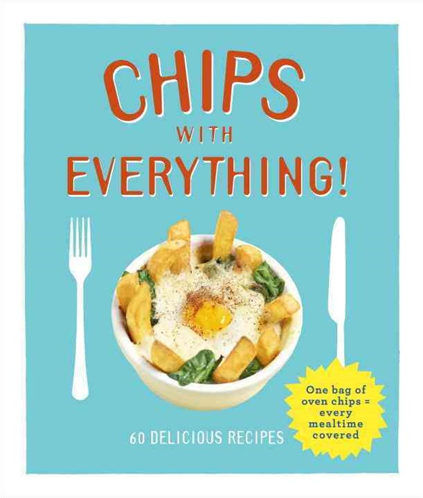 Chips with Everything: one bag of oven chips = every mealtime covered - 60 delicious recipes