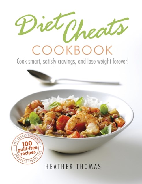 Diet Cheats Cookbook: Cook smart, satisfy cravings, and lose weight forever!