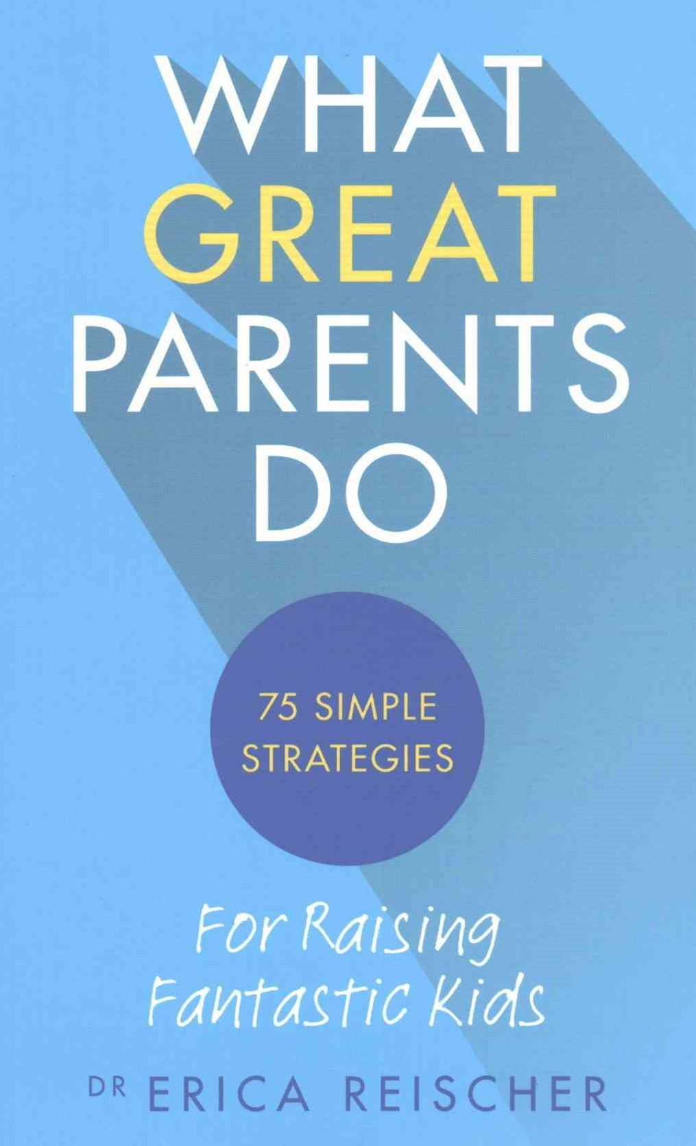What Great Parents Do: 75 simple strategies for raising fantastic kids