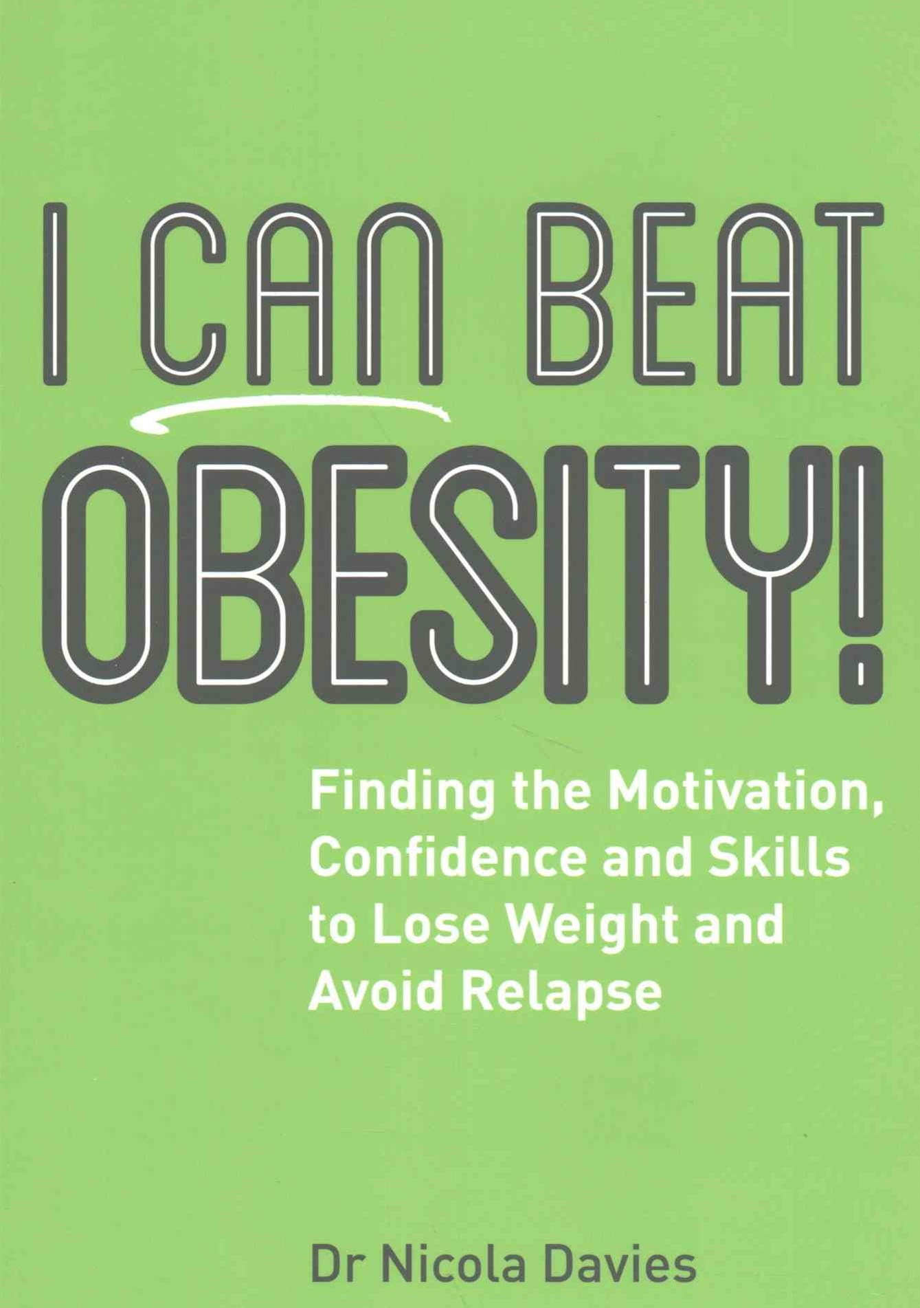 I Can Beat Obesity!: Finding the Motivation, Confidence and Skills to Lose Weight and Avoid Relapse