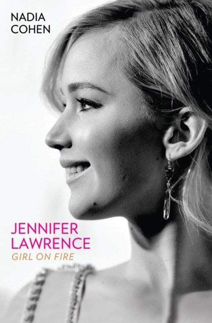 Jennifer Lawrence: Girl on Fire - The Biography