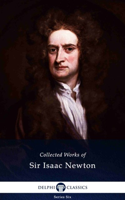 Delphi Collected Works of Sir Isaac Newton (Illustrated)