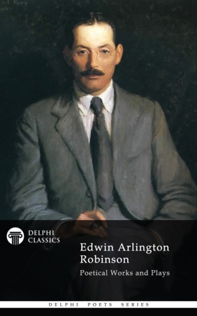 Collected Works of Edwin Arlington Robinson (Delphi Classics)