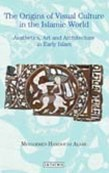 The Origins of Visual Culture in the Islamic World: Aesthetics, Art and Architecture in Early Islam