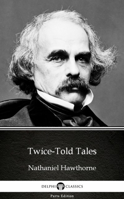 Twice-Told Tales by Nathaniel Hawthorne - Delphi Classics (Illustrated)