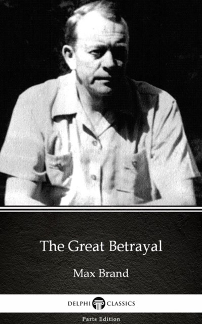 Great Betrayal by Max Brand - Delphi Classics (Illustrated)