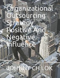 Organizational Outsourcing Strategy Positive and Negative Influence by Johnny Ch Lok (9781790207299) - PaperBack - Business & Finance Organisation & Operations
