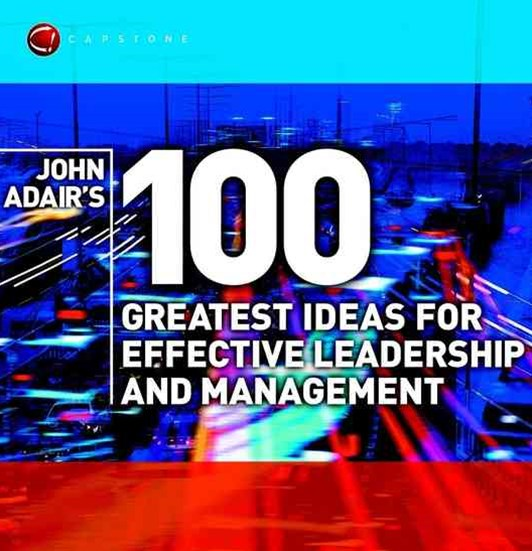 John Adair's 100 Greatest Ideas for Effective     Leadership & Management