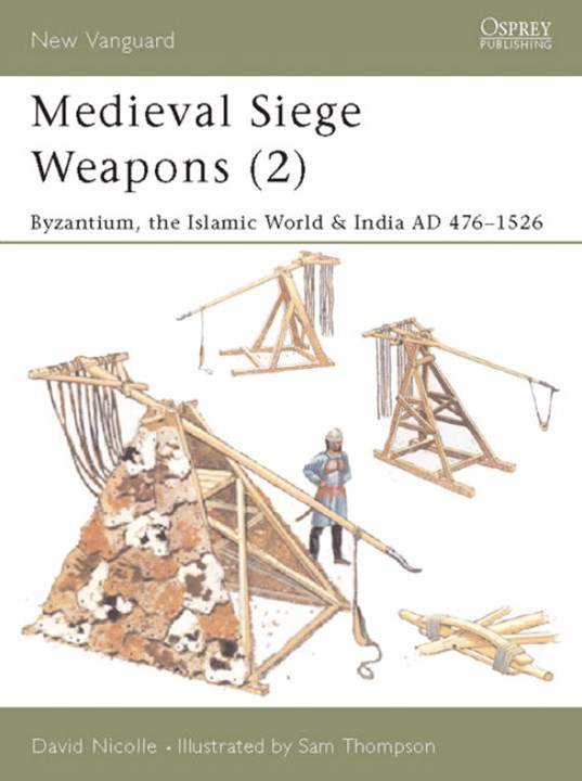 Medieval Siege Weapons: Byzantium, the Islamic World and India