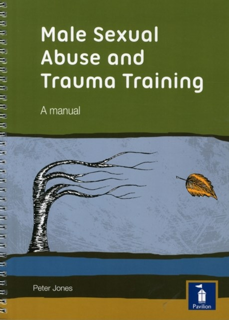 Male Sexual Abuse and Trauma Training Pack: A Training Pack Which Develops and Deepens Insight into the Issues Surrounding Male Sexual Abuse and Trauma
