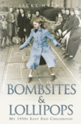 Bombsites and Lollipops - My 1950s East End Childhood