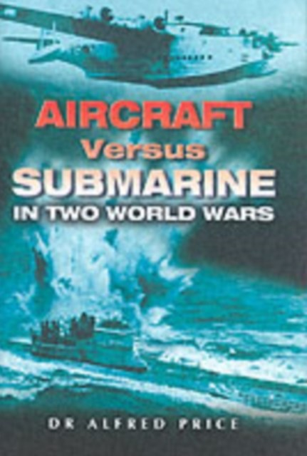 Aircraft Versus Submarine: in Two World Wars
