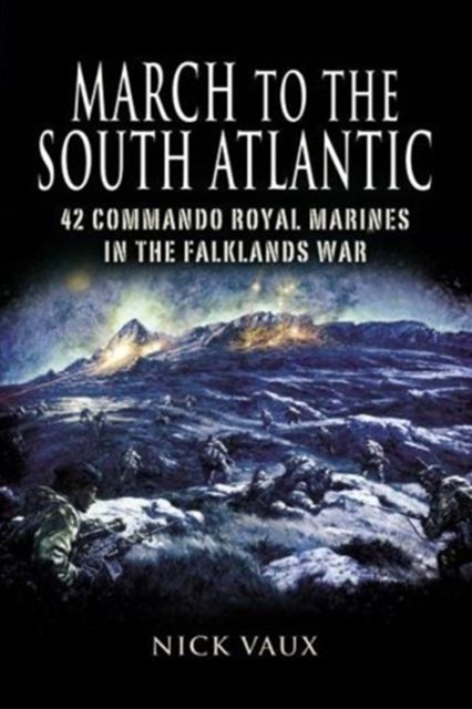 March to the South Atlantic: 42 Commando Royal Marines in the Falklands War