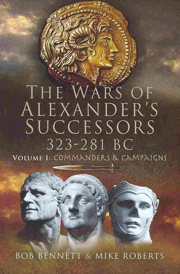 Wars of Alexander's Successors 323-281 Bc: Volume 1- Commanders and Campaigns
