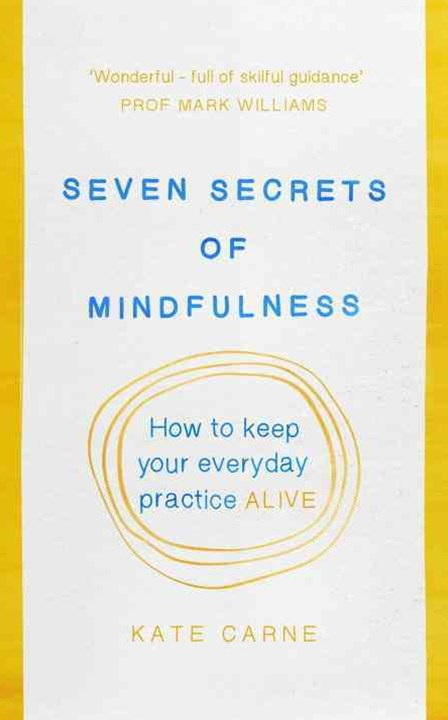Seven Secrets of Mindfulness: How to keep your everyday practice alive