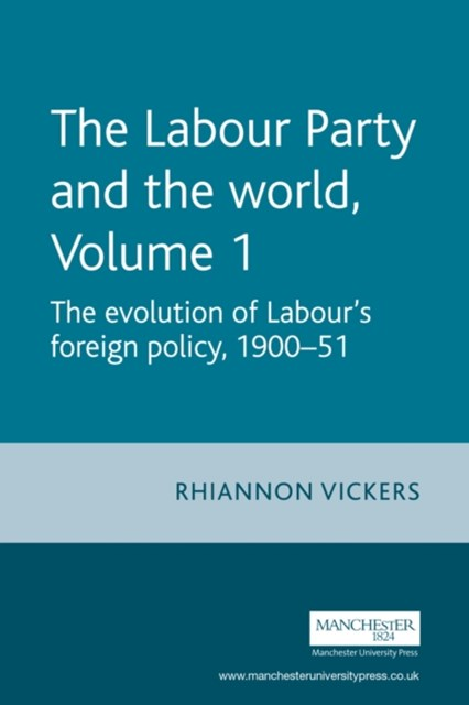 Labour Party and the World, Volume 1: The Evolution of Labour's Foreign Policy, 1900-51