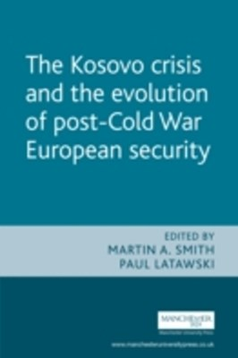Kosovo Crisis and the Evolution of a Post-Cold War European Security: The Evolution of Post Cold War European Security