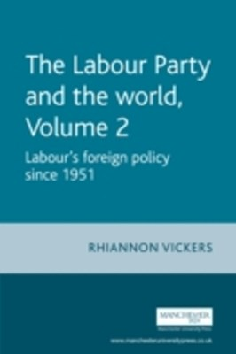 Labour Party and the World - Volume 2: Labour's Foreign Policy since 1951