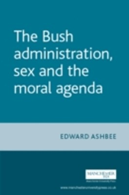 Bush Administration, Sex and the Moral Agenda