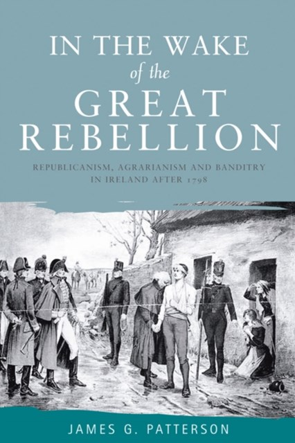 In the Wake of the Great Rebellion: Republicanism, agrarianism and banditry in Ireland after 1798