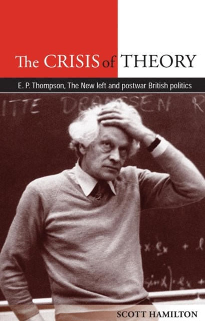 Crisis of Theory: E. P. Thompson, the New Left and postwar British politics