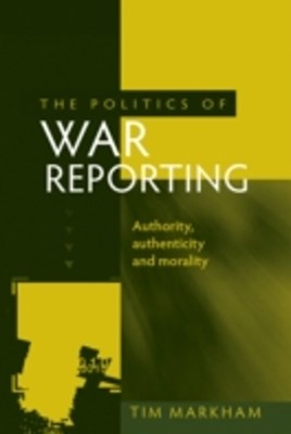 Politics of War Reporting: Authority, Authenticity and Morality