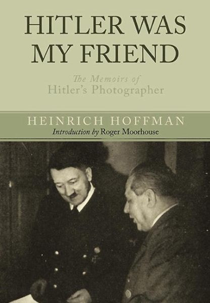 Hitler Was My Friend: Memoirs of Hitler's Photographer