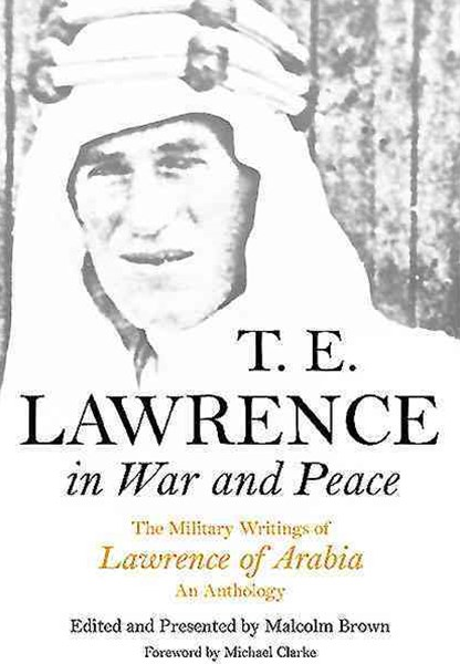T E Lawrence in War and Peace: an Anthology of the Military Writings of Lawrence of Arabia