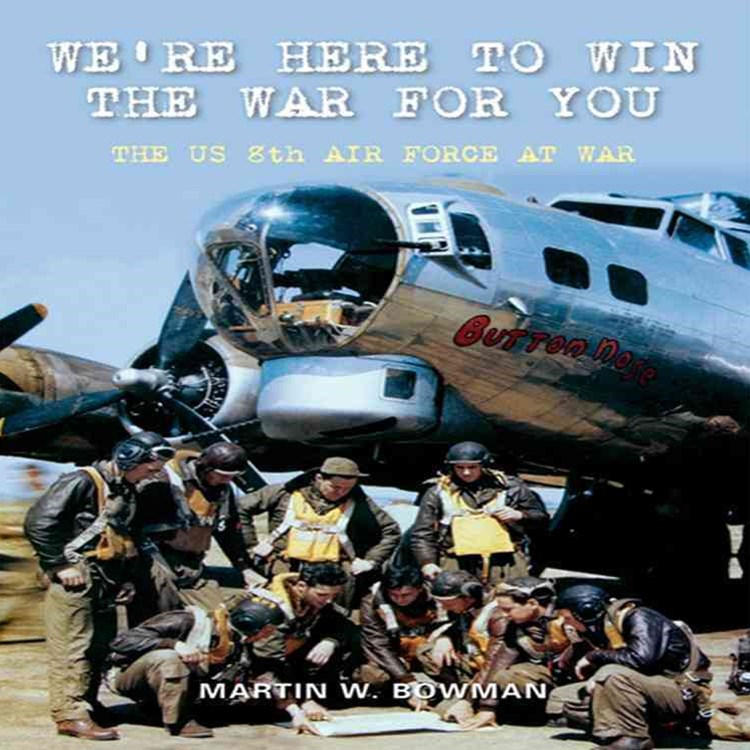 We're Here to Win the War for You - the US 8th Air Force at War