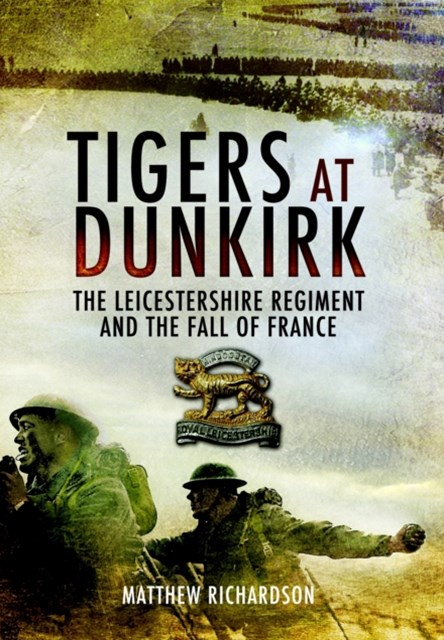 Tigers at Dunkirk: the Leicestershire Regiment and the Fall of France