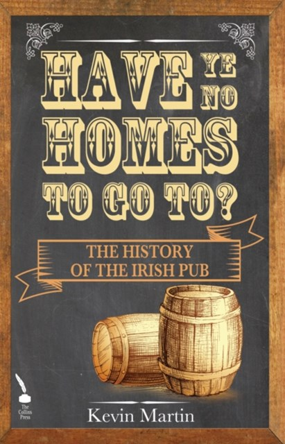Have Ye No Homes To Go To?: The History of the Irish Pub