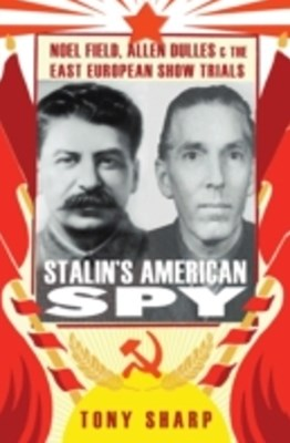 Stalin's American Spy: Noel Field, Allen Dulles   and the East European Show-Trials
