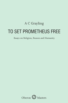 To Set Prometheus Free: Essays on Religion, Reason and Humanity