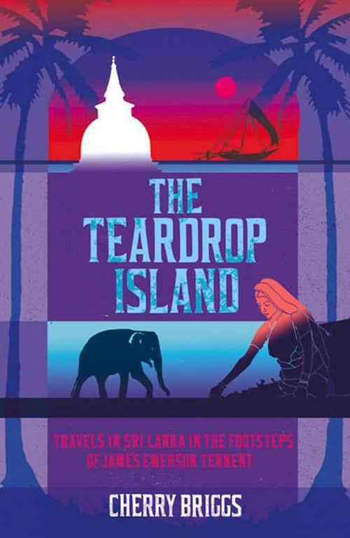 Teardrop Island: Travels in Sri Lanka in the Footsteps of James Emerson Tennent