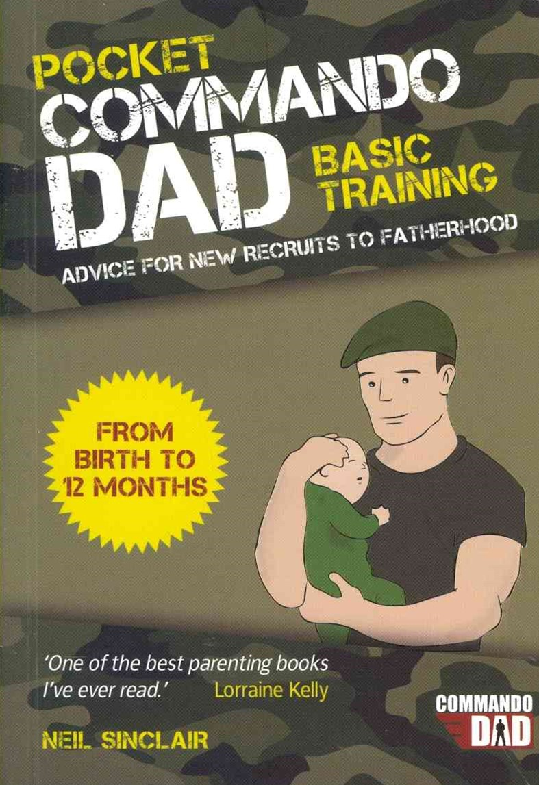 Pocket Commando Dad: Advice for New Recruits to Fatherhood. From Birth to 12 Months